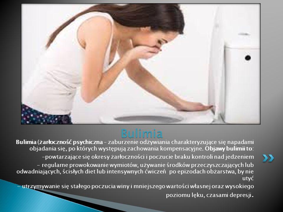 Bulimia Bulimia (żarłoczność psychiczna – zaburzenie odżywiania charakteryzujące się napadami objadania się, po których występują zachowania kompensac