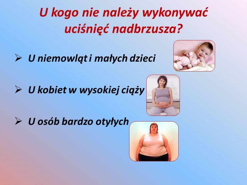 U kogo nie należy wykonywać uciśnięć nadbrzusza?  U niemowląt i małych dzieci  U kobiet w wysokiej ciąży  U osób bardzo otyłych
