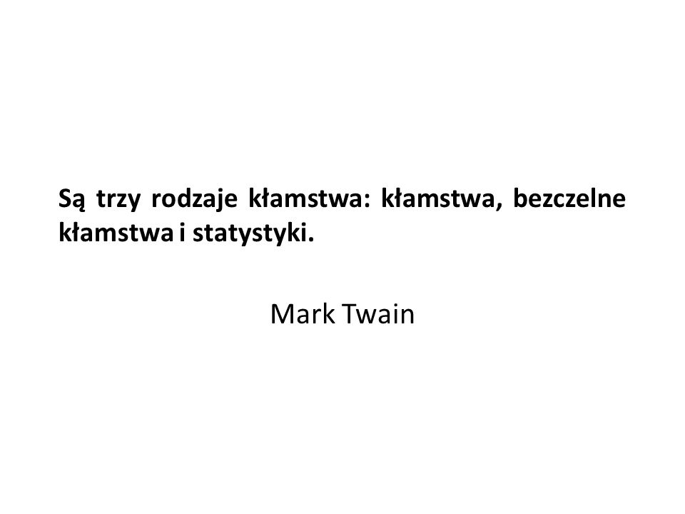 Są trzy rodzaje kłamstwa: kłamstwa, bezczelne kłamstwa i statystyki. Mark Twain