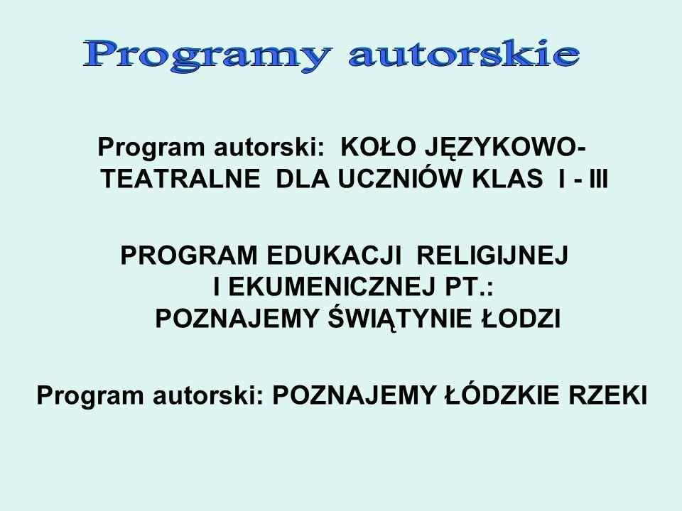 Program autorski: KOŁO JĘZYKOWO- TEATRALNE DLA UCZNIÓW KLAS I - III PROGRAM EDUKACJI RELIGIJNEJ I EKUMENICZNEJ PT.: POZNAJEMY ŚWIĄTYNIE ŁODZI Program autorski: POZNAJEMY ŁÓDZKIE RZEKI