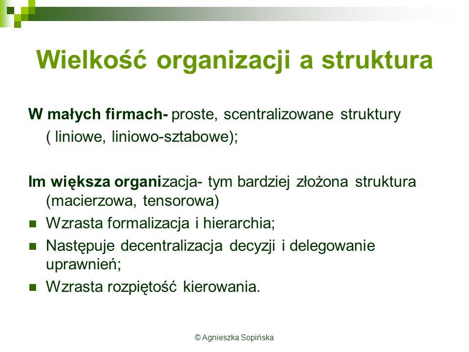 Wielkość organizacji a struktura W małych firmach- proste, scentralizowane struktury ( liniowe, liniowo-sztabowe); Im większa organizacja- tym bardzie
