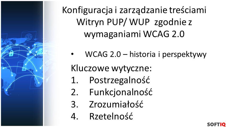 Konfiguracja i zarządzanie treściami Witryn PUP/ WUP zgodnie z wymaganiami WCAG 2.0 WCAG 2.0 – historia i perspektywy Kluczowe wytyczne: 1.Postrzegaln