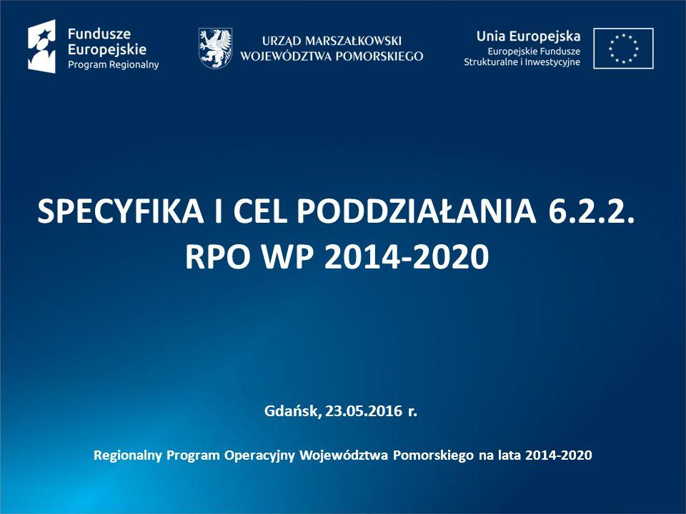 SPECYFIKA I CEL PODDZIAŁANIA 6.2.2. RPO WP 2014-2020 Gdańsk, 23.05.2016 r. Regionalny Program Operacyjny Województwa Pomorskiego na lata 2014-2020