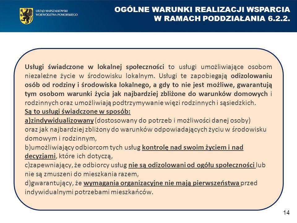 14 OGÓLNE WARUNKI REALIZACJI WSPARCIA W RAMACH PODDZIAŁANIA 6.2.2. Usługi świadczone w lokalnej społeczności to usługi umożliwiające osobom niezależne
