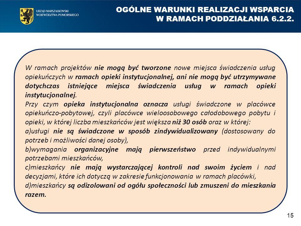 15 OGÓLNE WARUNKI REALIZACJI WSPARCIA W RAMACH PODDZIAŁANIA 6.2.2. W ramach projektów nie mogą być tworzone nowe miejsca świadczenia usług opiekuńczyc