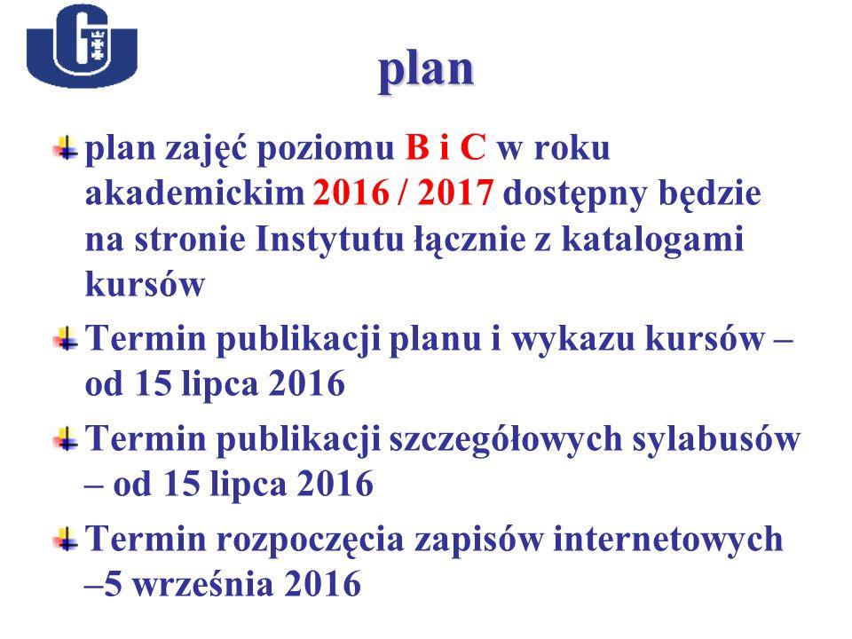 plan plan zajęć poziomu B i C w roku akademickim 2016 / 2017 dostępny będzie na stronie Instytutu łącznie z katalogami kursów Termin publikacji planu i wykazu kursów – od 15 lipca 2016 Termin publikacji szczegółowych sylabusów – od 15 lipca 2016 Termin rozpoczęcia zapisów internetowych –5 września 2016