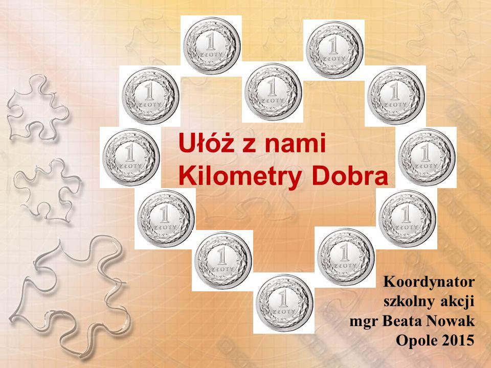 Ułóż z nami Kilometry Dobra Koordynator szkolny akcji mgr Beata Nowak Opole 2015