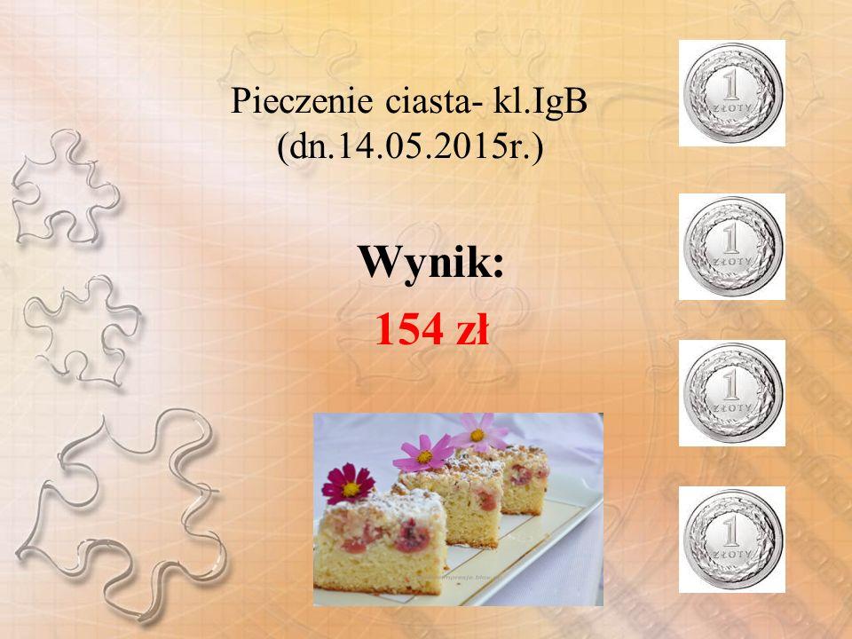 Pieczenie ciasta- kl.IgB (dn.14.05.2015r.) Wynik: 154 zł