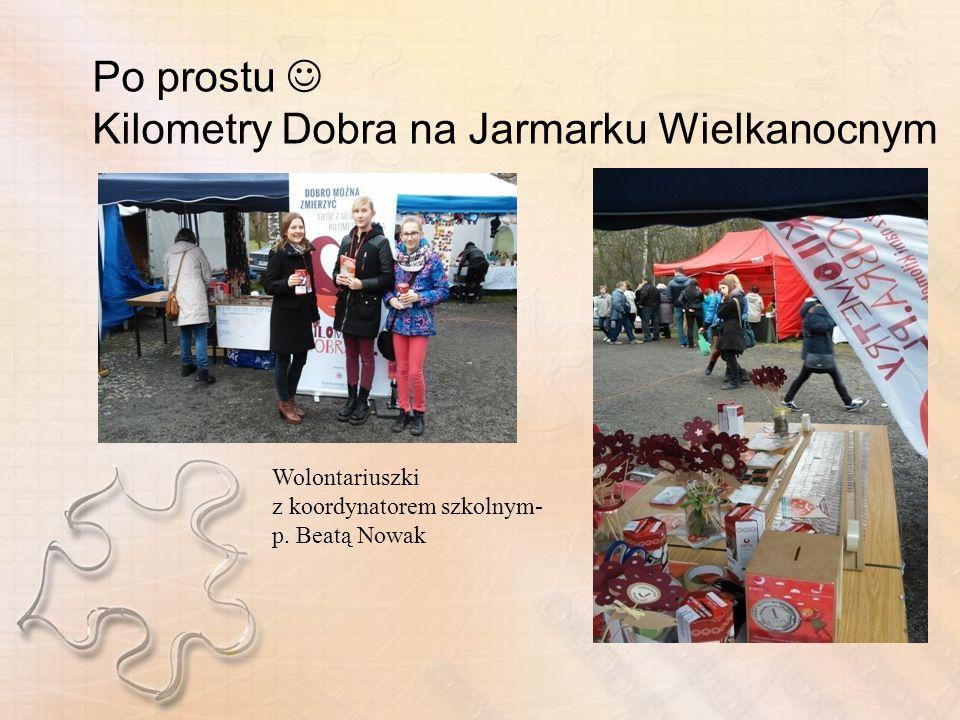 Po prostu Kilometry Dobra na Jarmarku Wielkanocnym Wolontariuszki z koordynatorem szkolnym- p.