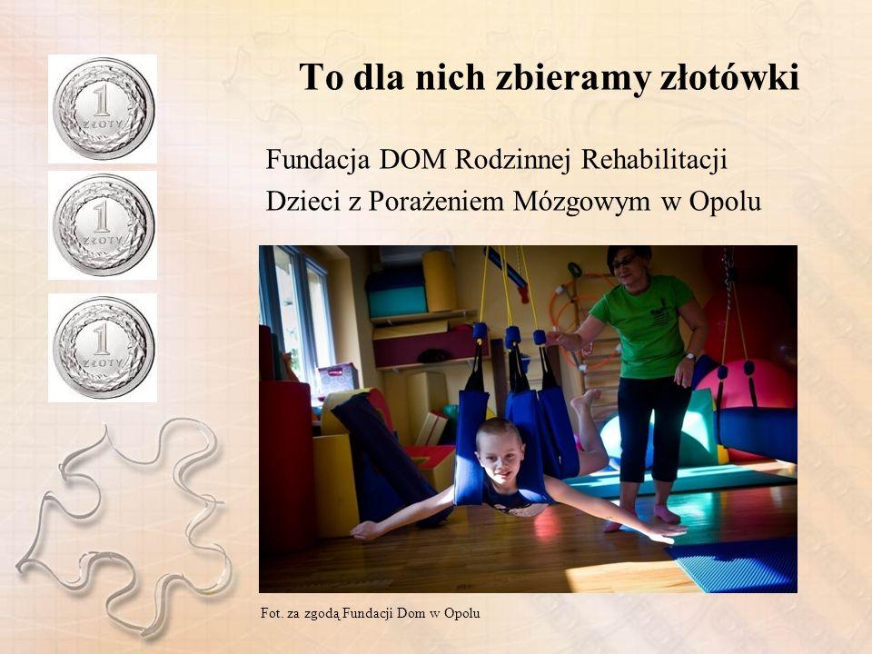 To dla nich zbieramy złotówki Fundacja DOM Rodzinnej Rehabilitacji Dzieci z Porażeniem Mózgowym w Opolu Fot.
