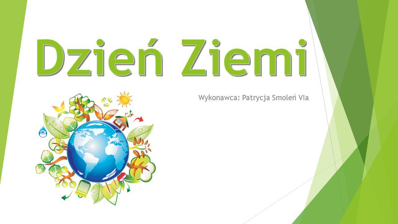 Trochę o Światowym Dniu Ziemi Dzień Ziemi-akcje prowadzone corocznie wiosną, których celem jest promowanie postaw ekologicznych w społeczeństwie.