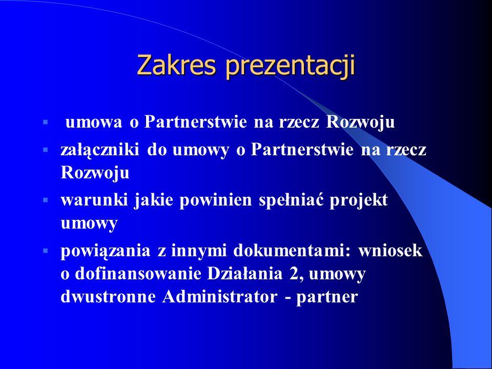 Zakres prezentacji  umowa o Partnerstwie na rzecz Rozwoju  załączniki do umowy o Partnerstwie na rzecz Rozwoju  warunki jakie powinien spełniać projekt umowy  powiązania z innymi dokumentami: wniosek o dofinansowanie Działania 2, umowy dwustronne Administrator - partner