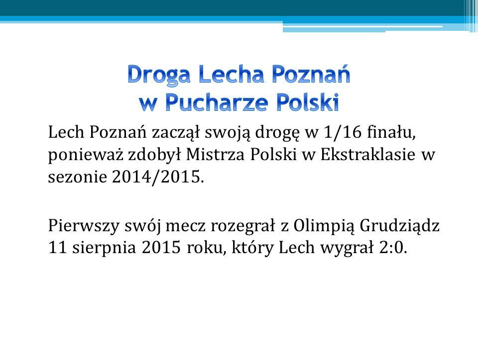Lech Poznań zaczął swoją drogę w 1/16 finału, ponieważ zdobył Mistrza Polski w Ekstraklasie w sezonie 2014/2015.
