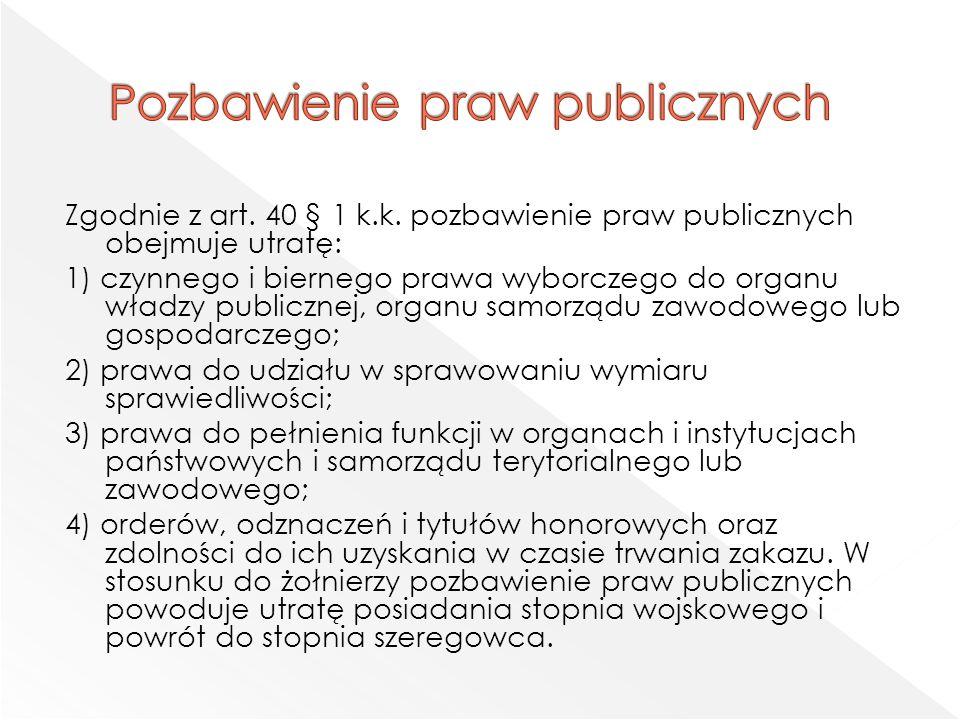 Zgodnie z art. 40 § 1 k.k. pozbawienie praw publicznych obejmuje utratę: 1) czynnego i biernego prawa wyborczego do organu władzy publicznej, organu s