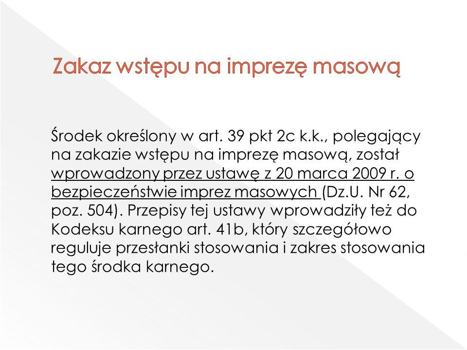 Środek określony w art. 39 pkt 2c k.k., polegający na zakazie wstępu na imprezę masową, został wprowadzony przez ustawę z 20 marca 2009 r. o bezpiecze