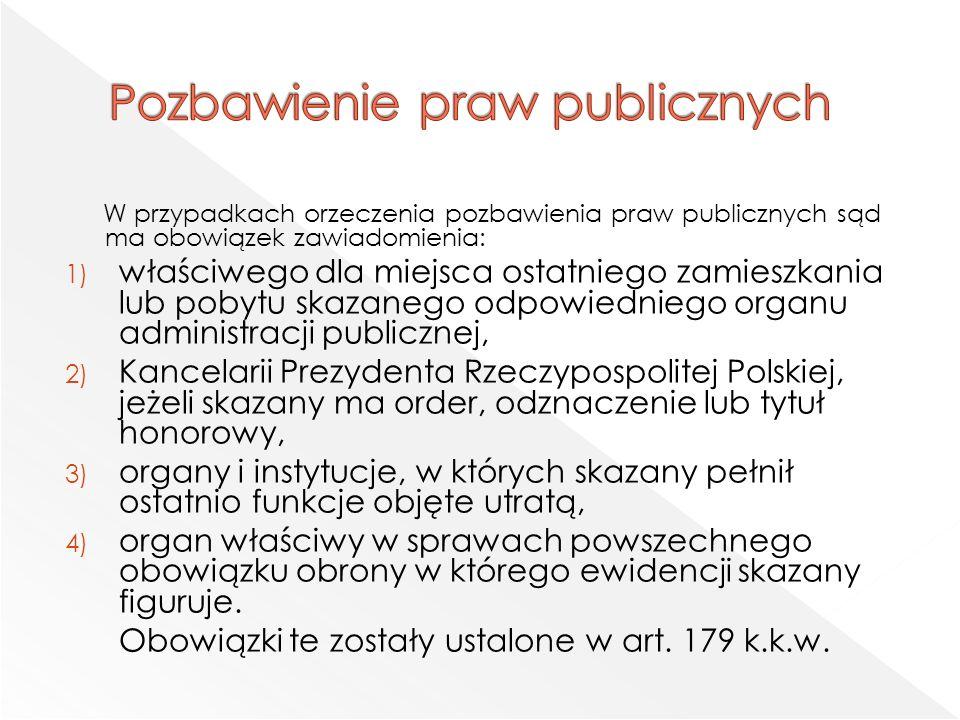 W przypadkach orzeczenia pozbawienia praw publicznych sąd ma obowiązek zawiadomienia: 1) właściwego dla miejsca ostatniego zamieszkania lub pobytu skazanego odpowiedniego organu administracji publicznej, 2) Kancelarii Prezydenta Rzeczypospolitej Polskiej, jeżeli skazany ma order, odznaczenie lub tytuł honorowy, 3) organy i instytucje, w których skazany pełnił ostatnio funkcje objęte utratą, 4) organ właściwy w sprawach powszechnego obowiązku obrony w którego ewidencji skazany figuruje.