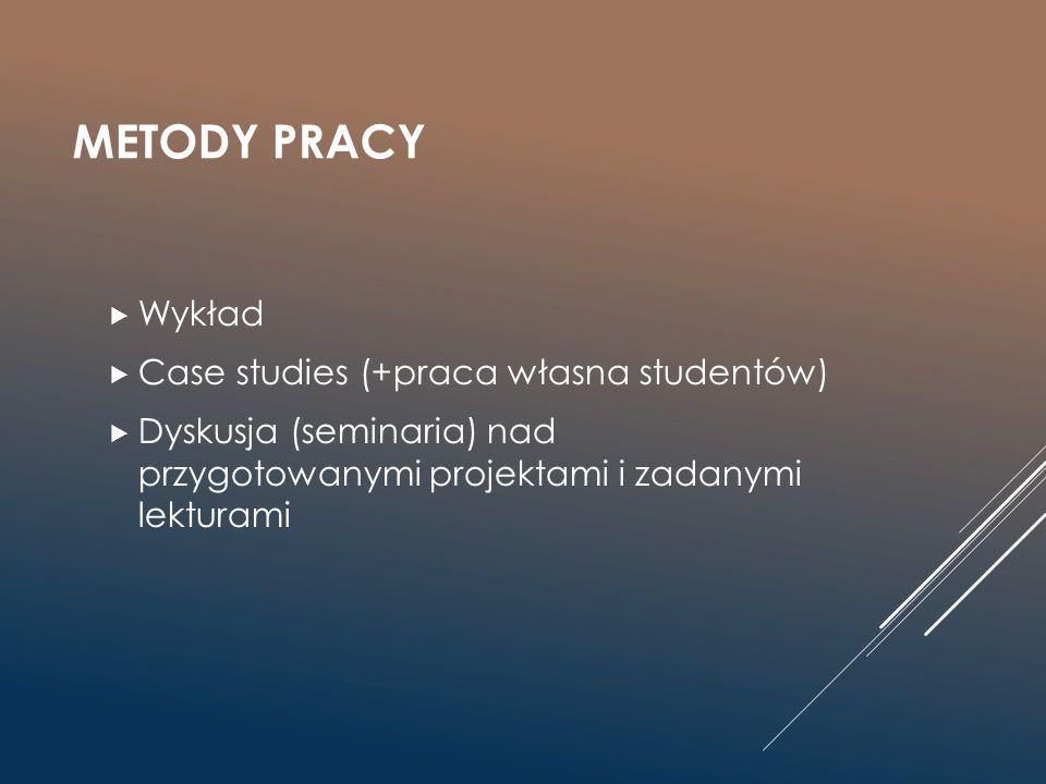 METODY PRACY  Wykład  Case studies (+praca własna studentów)  Dyskusja (seminaria) nad przygotowanymi projektami i zadanymi lekturami