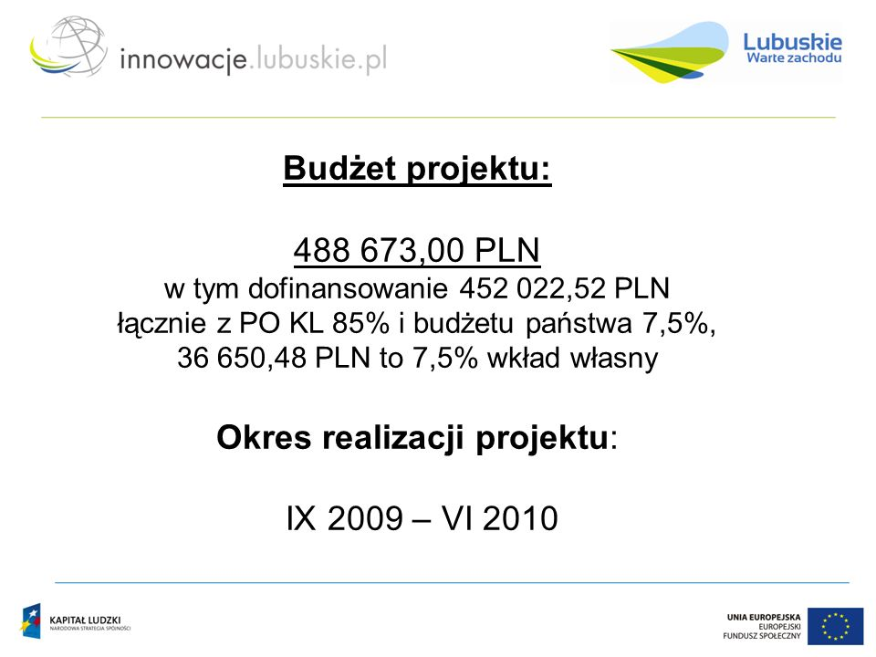 Budżet projektu: 488 673,00 PLN w tym dofinansowanie 452 022,52 PLN łącznie z PO KL 85% i budżetu państwa 7,5%, 36 650,48 PLN to 7,5% wkład własny Okres realizacji projektu: IX 2009 – VI 2010