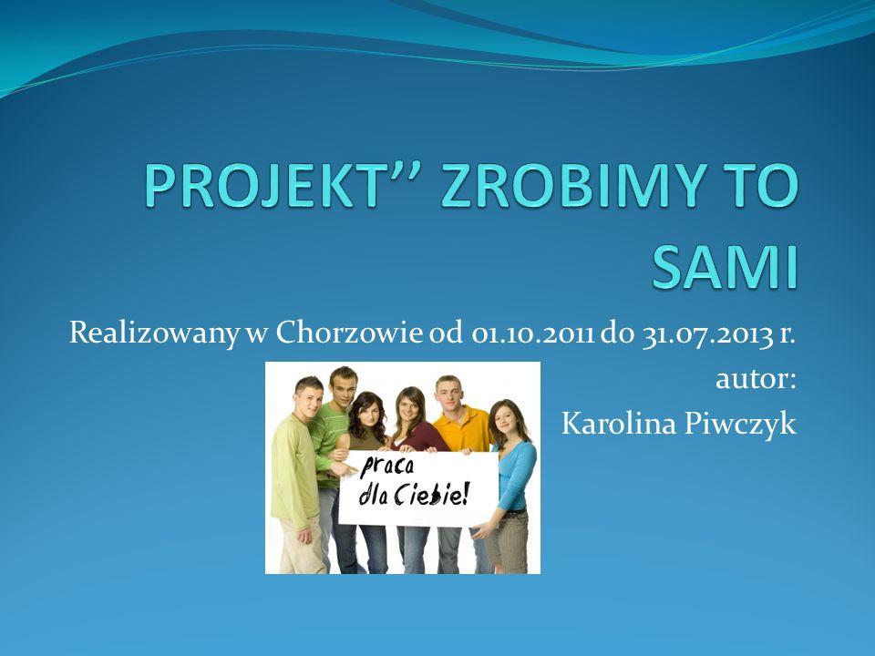 Realizowany w Chorzowie od 01.10.2011 do 31.07.2013 r. autor: Karolina Piwczyk