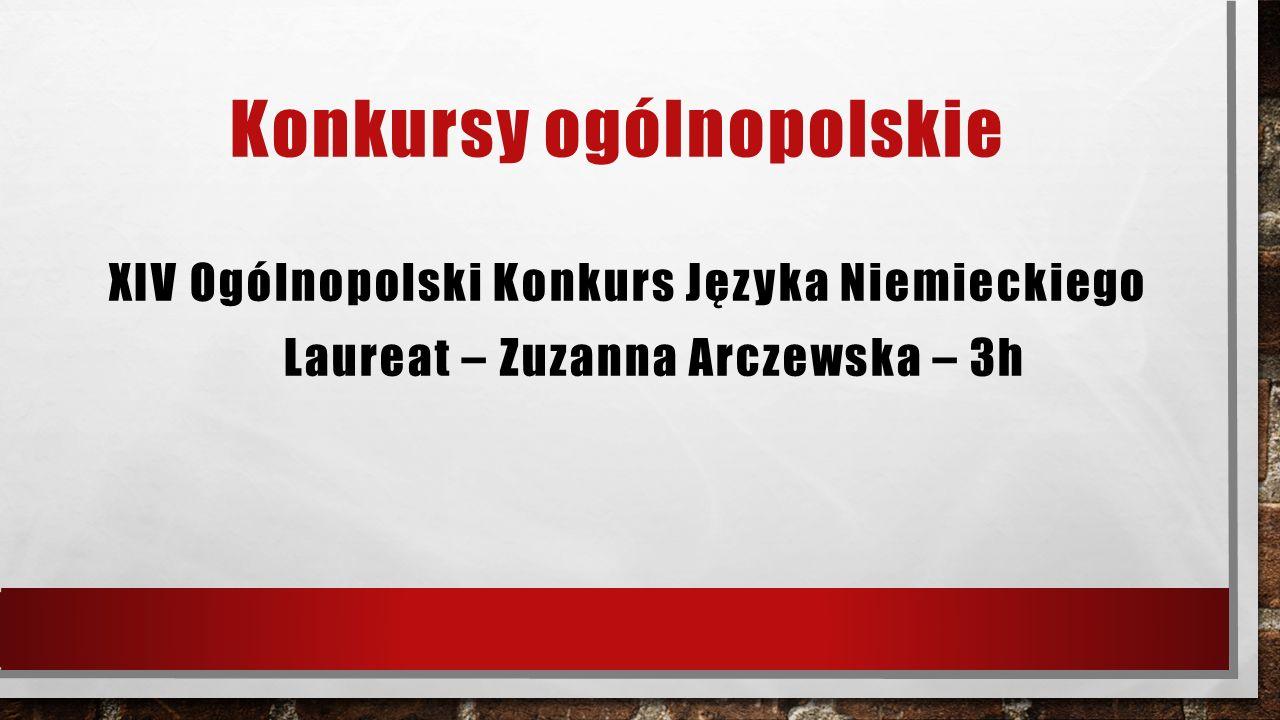 Konkursy ogólnopolskie XIV Ogólnopolski Konkurs Języka Niemieckiego Laureat – Zuzanna Arczewska – 3h