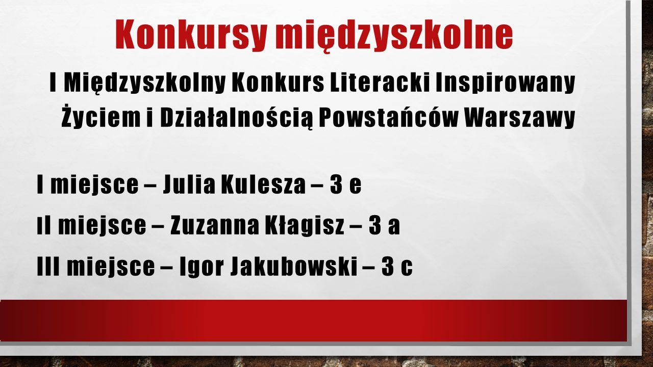Konkursy międzyszkolne I Międzyszkolny Konkurs Literacki Inspirowany Życiem i Działalnością Powstańców Warszawy I miejsce – Julia Kulesza – 3 e I I mi