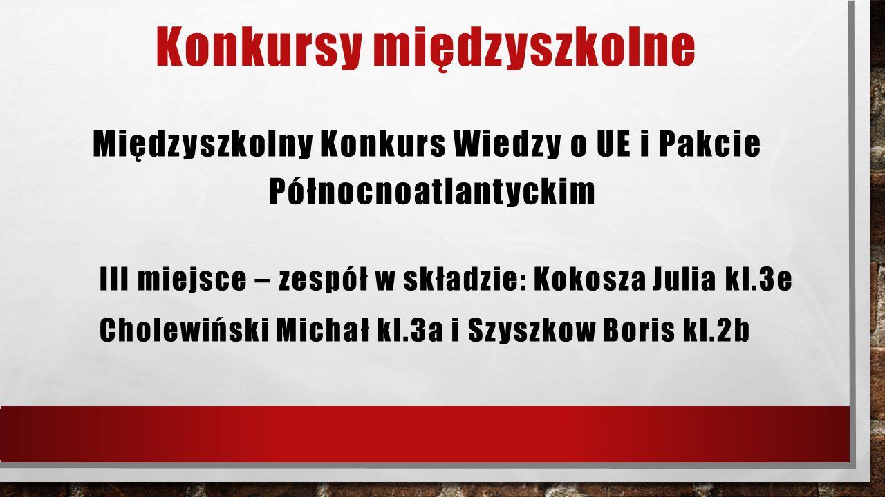 Konkursy międzyszkolne Międzyszkolny Konkurs Wiedzy o UE i Pakcie Północnoatlantyckim III miejsce – zespół w składzie: Kokosza Julia kl.3e Cholewiński Michał kl.3a i Szyszkow Boris kl.2b
