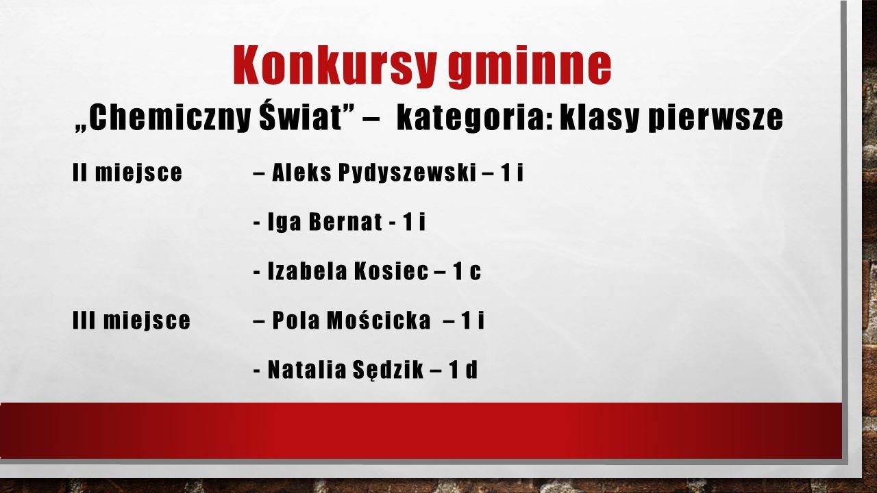 """Konkursy gminne """"Chemiczny Świat"""" – kategoria: klasy pierwsze II miejsce – Aleks Pydyszewski – 1 i - Iga Bernat - 1 i - Izabela Kosiec – 1 c III miejs"""