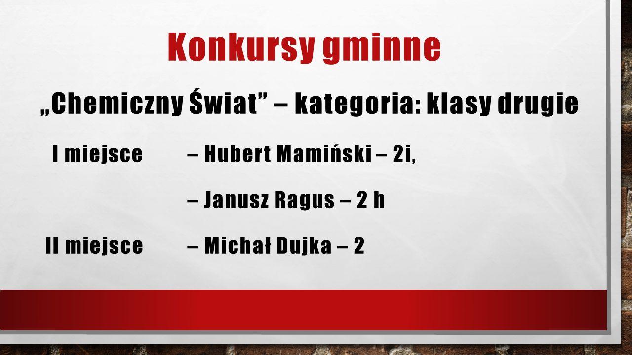 """Konkursy gminne """"Chemiczny Świat"""" – kategoria: klasy drugie I miejsce – Hubert Mamiński – 2i, – Janusz Ragus – 2 h II miejsce – Michał Dujka – 2"""