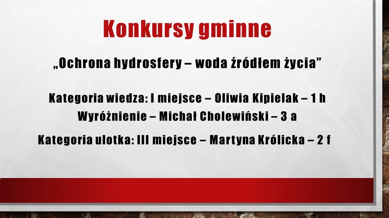 """Konkursy gminne """"Ochrona hydrosfery – woda źródłem życia"""" Kategoria wiedza: I miejsce – Oliwia Kipielak – 1 h Wyróżnienie – Michał Cholewiński – 3 a K"""
