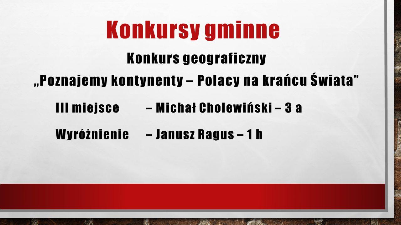 """Konkursy gminne Konkurs geograficzny """"Poznajemy kontynenty – Polacy na krańcu Świata"""" III miejsce – Michał Cholewiński – 3 a Wyróżnienie – Janusz Ragu"""