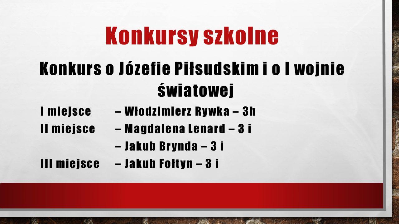 Konkursy szkolne Konkurs o Józefie Piłsudskim i o I wojnie światowej I miejsce – Włodzimierz Rywka – 3h II miejsce – Magdalena Lenard – 3 i – Jakub Brynda – 3 i III miejsce – Jakub Fołtyn – 3 i