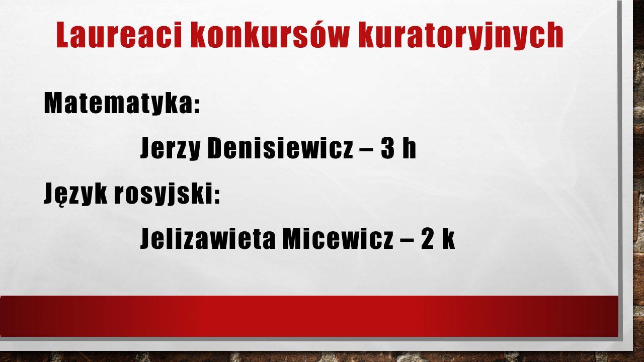 Laureaci konkursów kuratoryjnych Matematyka: Jerzy Denisiewicz – 3 h Język rosyjski: Jelizawieta Micewicz – 2 k