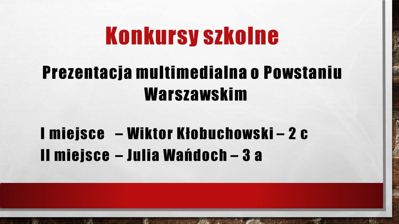 Konkursy szkolne Prezentacja multimedialna o Powstaniu Warszawskim I miejsce – Wiktor Kłobuchowski – 2 c II miejsce – Julia Wańdoch – 3 a