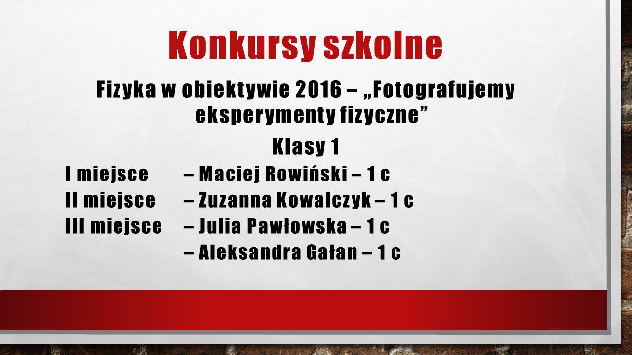 """Konkursy szkolne Fizyka w obiektywie 2016 – """"Fotografujemy eksperymenty fizyczne"""" Klasy 1 I miejsce – Maciej Rowiński – 1 c II miejsce – Zuzanna Kowal"""