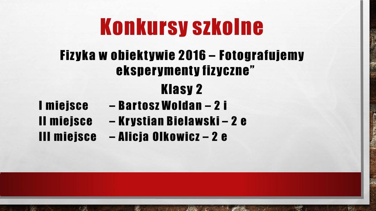Konkursy szkolne Fizyka w obiektywie 2016 – Fotografujemy eksperymenty fizyczne Klasy 2 I miejsce – Bartosz Woldan – 2 i II miejsce – Krystian Bielawski – 2 e III miejsce – Alicja Olkowicz – 2 e