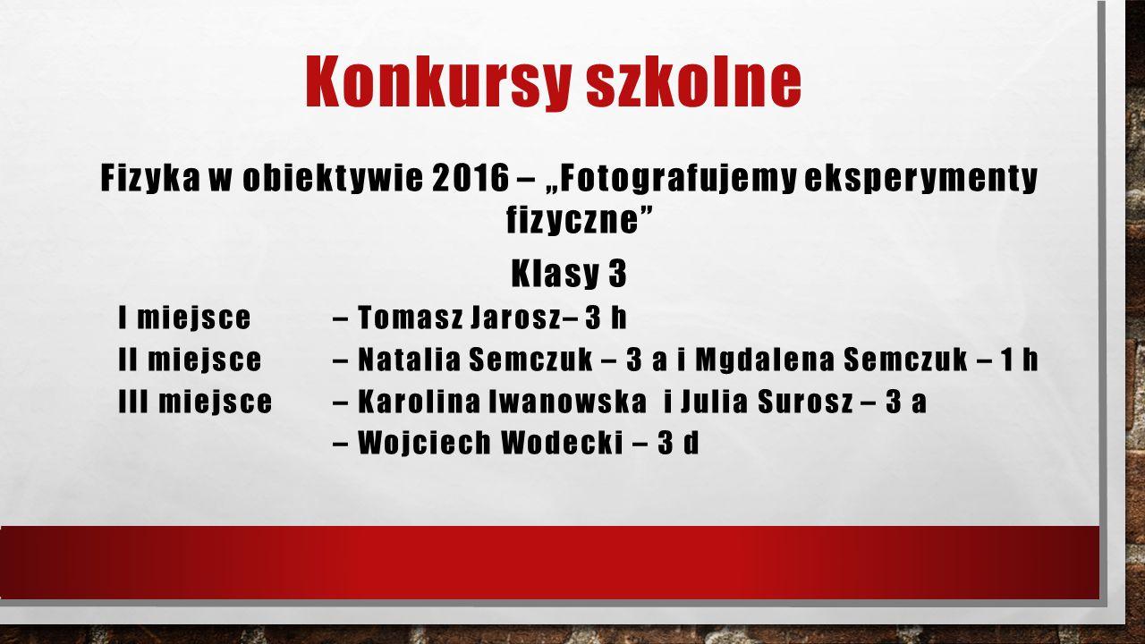 """Konkursy szkolne Fizyka w obiektywie 2016 – """"Fotografujemy eksperymenty fizyczne"""" Klasy 3 I miejsce – Tomasz Jarosz– 3 h II miejsce – Natalia Semczuk"""