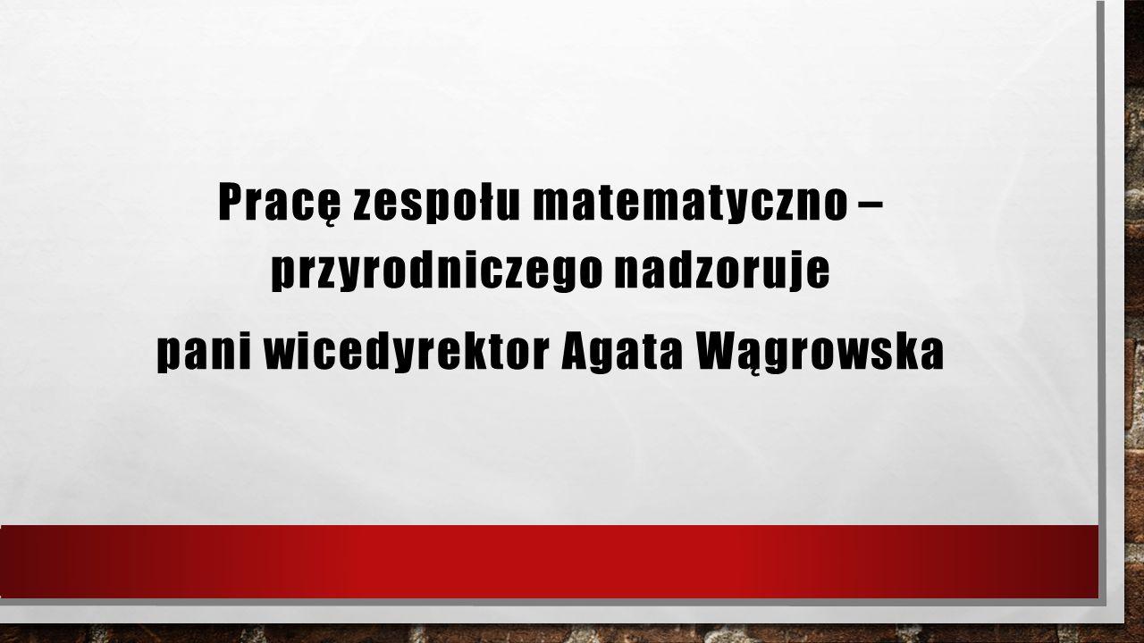 Pracę zespołu matematyczno – przyrodniczego nadzoruje pani wicedyrektor Agata Wągrowska