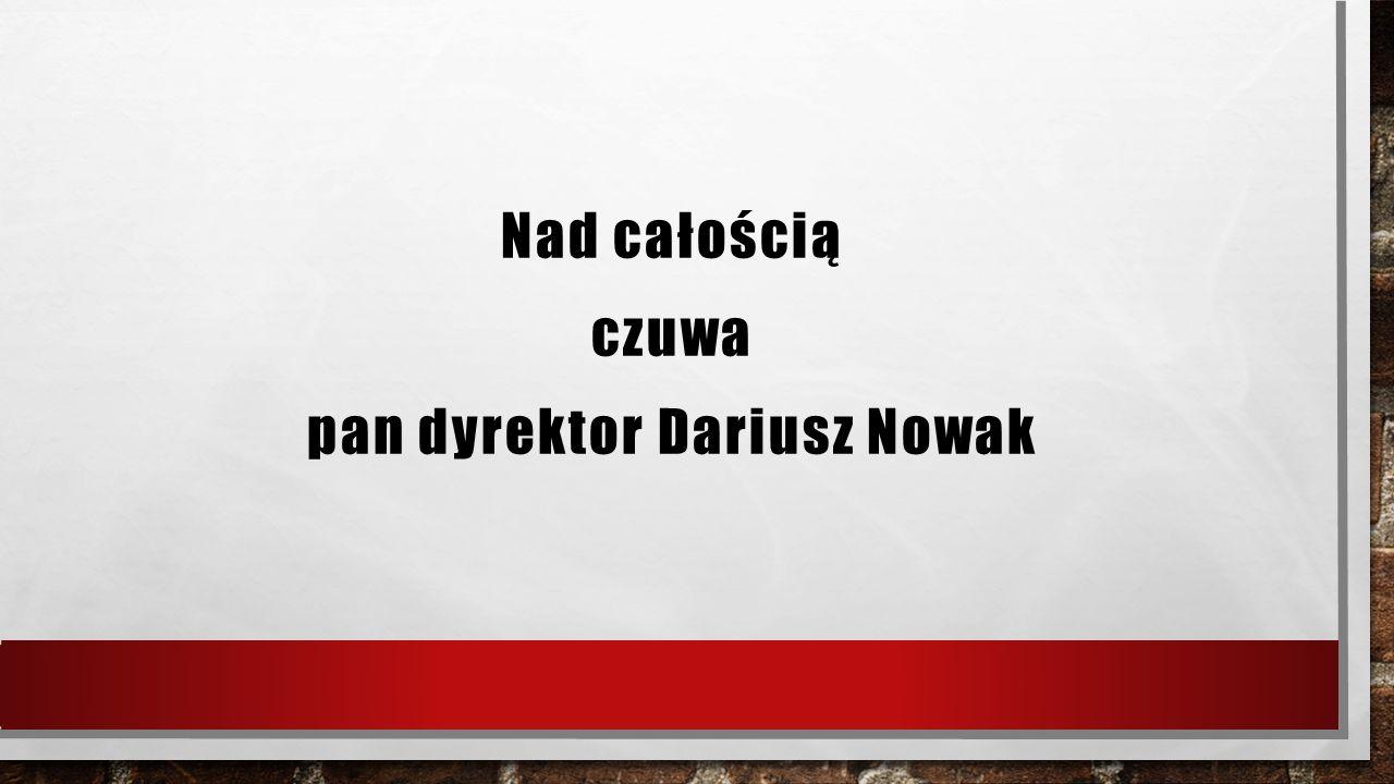 Nad całością czuwa pan dyrektor Dariusz Nowak