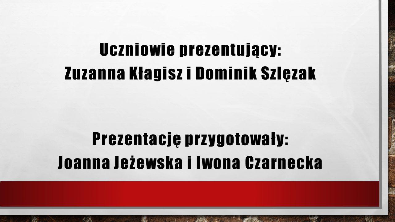 Uczniowie prezentujący: Zuzanna Kłagisz i Dominik Szlęzak Prezentację przygotowały: Joanna Jeżewska i Iwona Czarnecka