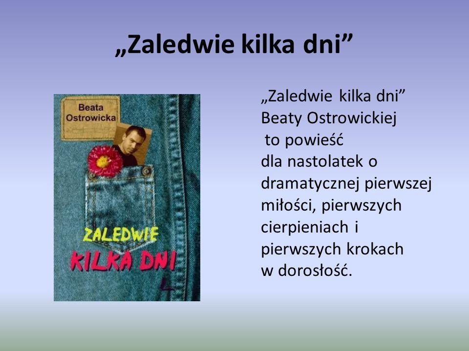 """""""Zaledwie kilka dni """"Zaledwie kilka dni Beaty Ostrowickiej to powieść dla nastolatek o dramatycznej pierwszej miłości, pierwszych cierpieniach i pierwszych krokach w dorosłość."""
