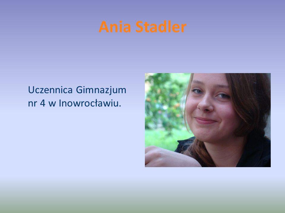 Ania Stadler Uczennica Gimnazjum nr 4 w Inowrocławiu.