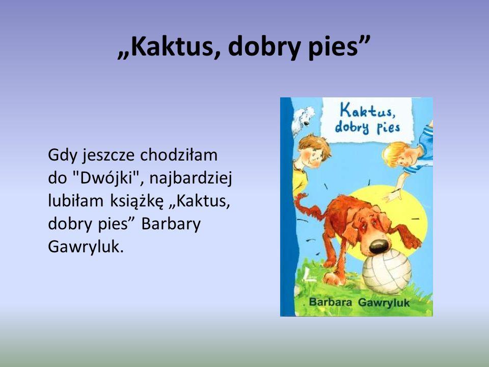 """""""Kaktus, dobry pies Gdy jeszcze chodziłam do Dwójki , najbardziej lubiłam książkę """"Kaktus, dobry pies Barbary Gawryluk."""