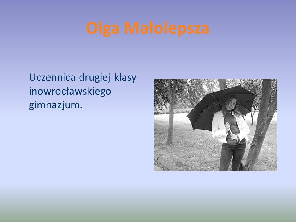 Olga Małolepsza Uczennica drugiej klasy inowrocławskiego gimnazjum.