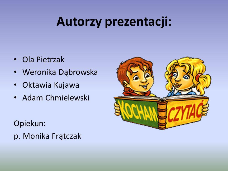 Autorzy prezentacji: Ola Pietrzak Weronika Dąbrowska Oktawia Kujawa Adam Chmielewski Opiekun: p.