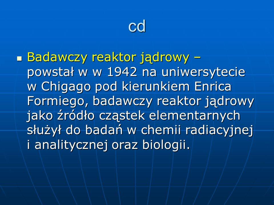 cd Badawczy reaktor jądrowy – powstał w w 1942 na uniwersytecie w Chigago pod kierunkiem Enrica Formiego, badawczy reaktor jądrowy jako źródło cząstek elementarnych służył do badań w chemii radiacyjnej i analitycznej oraz biologii.