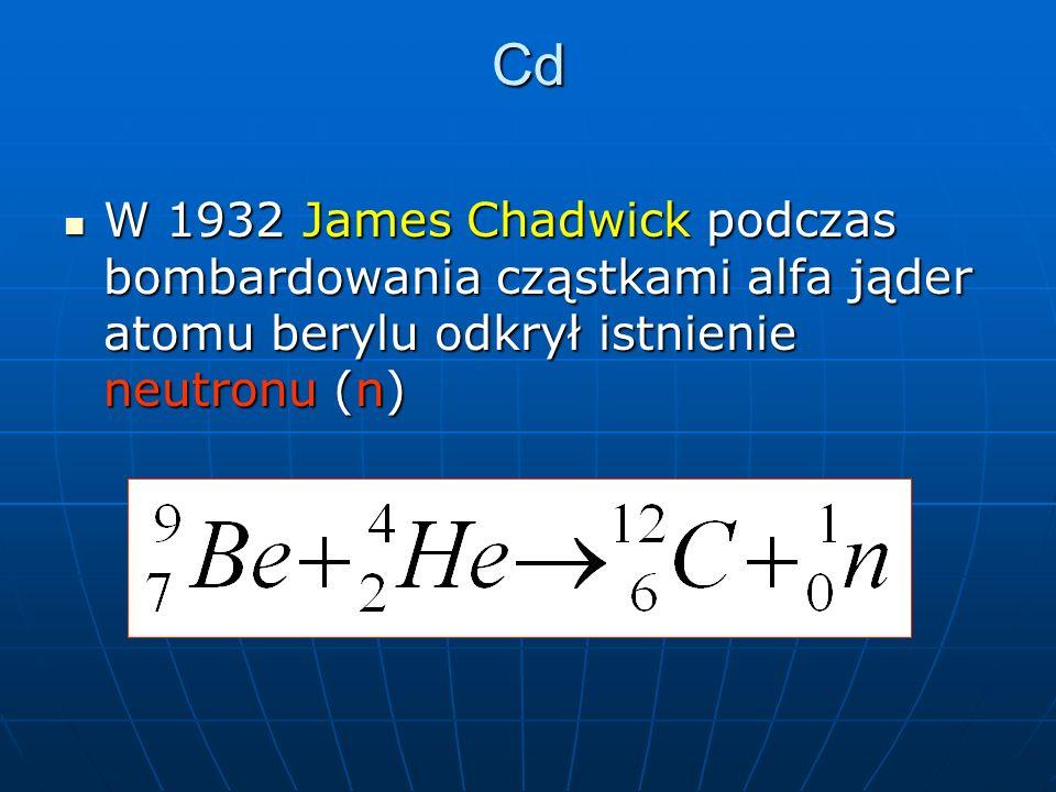 Cd W 1932 James Chadwick podczas bombardowania cząstkami alfa jąder atomu berylu odkrył istnienie neutronu (n) W 1932 James Chadwick podczas bombardowania cząstkami alfa jąder atomu berylu odkrył istnienie neutronu (n)