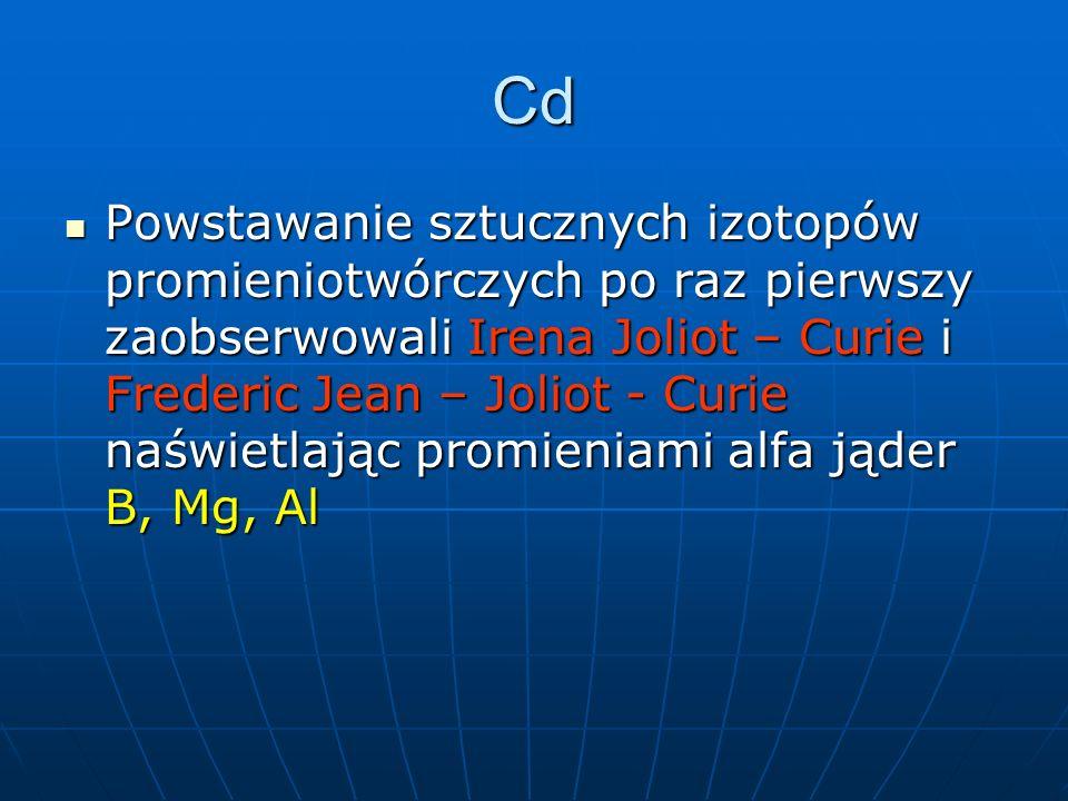 Cd Powstawanie sztucznych izotopów promieniotwórczych po raz pierwszy zaobserwowali Irena Joliot – Curie i Frederic Jean – Joliot - Curie naświetlając promieniami alfa jąder B, Mg, Al Powstawanie sztucznych izotopów promieniotwórczych po raz pierwszy zaobserwowali Irena Joliot – Curie i Frederic Jean – Joliot - Curie naświetlając promieniami alfa jąder B, Mg, Al