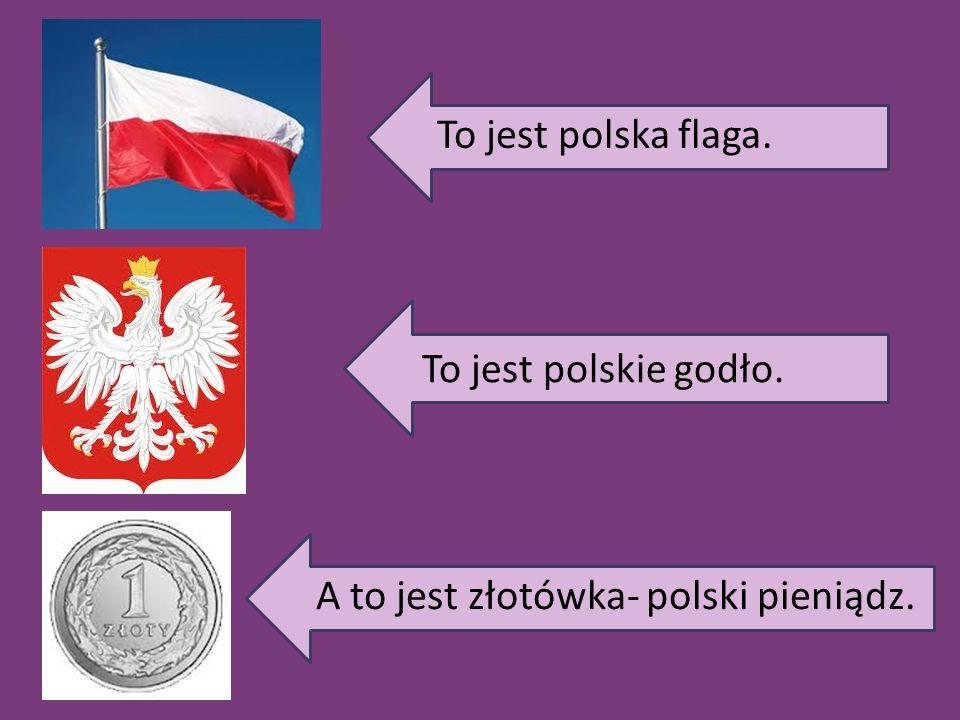 To jest polska flaga. To jest polskie godło. A to jest złotówka- polski pieniądz.