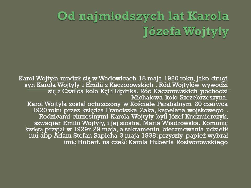 Karol Wojty ł a urodzi ł si ę w Wadowicach 18 maja 1920 roku, jako drugi syn Karola Wojty ł y i Emilii z Kaczorowskich. Ród Wojty ł ów wywodzi si ę z