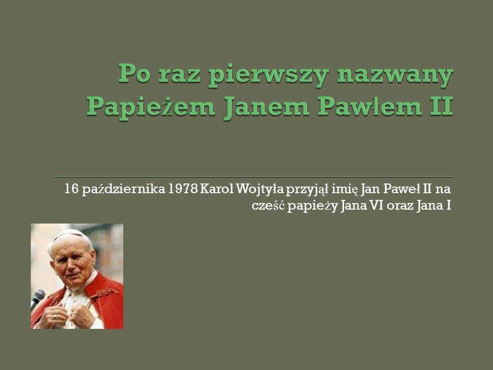 16 pa ź dziernika 1978 Karol Wojty ł a przyj ął imi ę Jan Pawe ł II na cze ść papie ż y Jana VI oraz Jana I